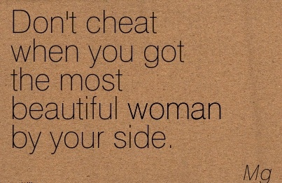 Don't Cheat when you got the most beautiful woman by your side. - Mg