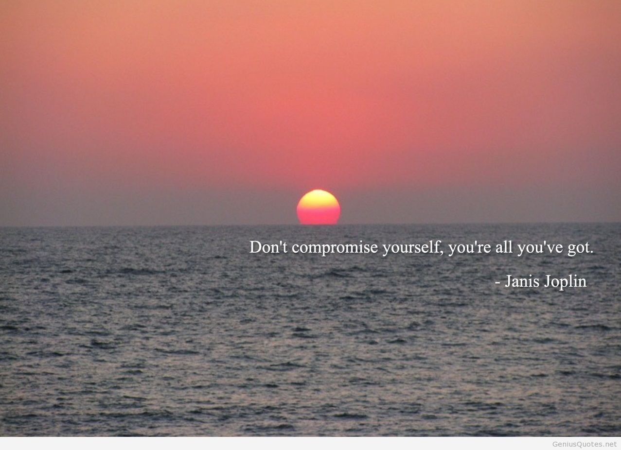 Dont Compromise Yourself You're All You've Got. - Janis Joplin