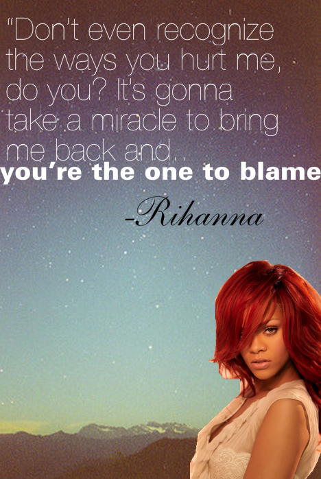 """"""" Don't Even Recognize The Ways You Hurt Me Do You It's Gonna Take A Miracle To Bing Me, Back And You're The One To Blame. - Rihanna"""