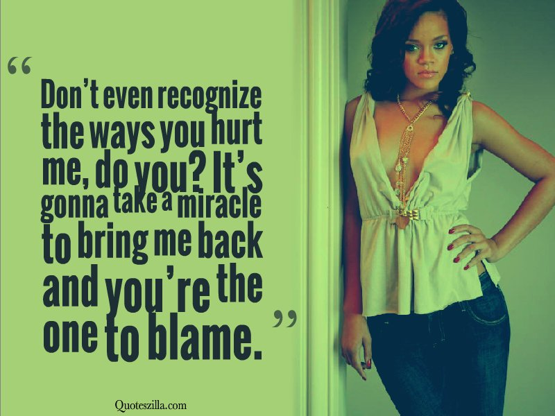 """ Don't Even Recognize The Ways You Hurt Me, Do You, It's Gonna Take A Miracle To Bring Me Back And You're The One To Blame. "" ~ Blame Quotes"