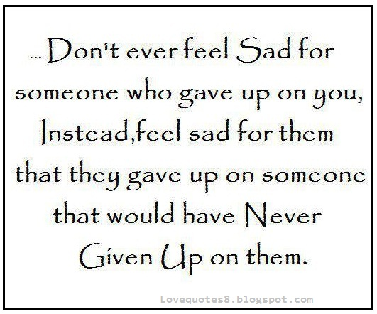 Don't Ever Feel Sad For Someone Who Gave Up On You, Instead, Feel  Up On Someone That Would Have Never Given Up On Them. - Comfort Quotes
