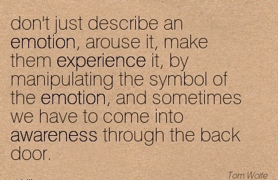 Don't Just Describe An Emotion, Arouse It, Make Them Experience It, By Manipulating The Symbol Of The Emotion, And Sometimes We Have To Come Into Awareness Through The Back Door.