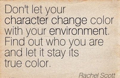 Don't let your Character Change Color with your Environment. Find out who you are and let it Stay its true Color. - Rachel Scott