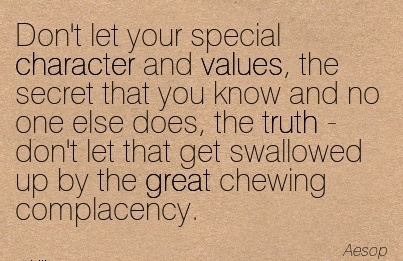 Don't Let Your Special Character And Values, The Secret That you know and no  let that get swallowed up by the great chewing Complacency. - Aesop