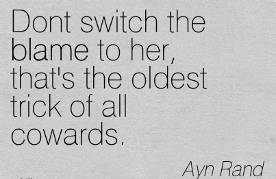 Dont Switch The Blame To Her, That's The Oldest Trick Of All Cowards. - Ayn Rand