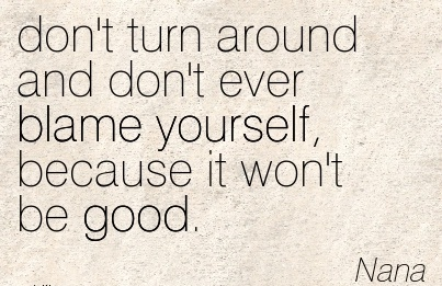 Don't Turn Around And Don't Ever Blame Yourself, Because It Won't Be Good. - Nana