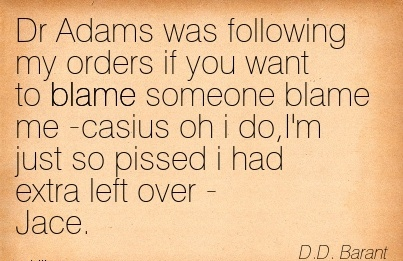 Dr Adams was Following My Orders if you Want to Blame Someone Blame Me -Casius Oh I do,I'm Just So Pissed I Had Extra Left Over - Jace. - D.D. Barant
