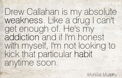 Drew Callahan Is My Absolute Weakness. Like A Drug I Can't Get Enough Of. He's My Addiction And If I'm Honest With Myself.. - Monica Murphy - Addiction Quotes