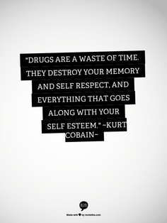"""""""Drugs Are A Waste Of Time They Destroy Your Memory And Self Respect, And Everything That Goes Along With Your Self Esteem."""" - Kurt Cobain - Addiction Quote"""