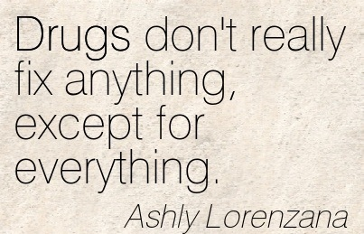 Drugs Don't Really Fix Anything, Except For Everything. - Ashly Lorezana - Addiction Quotes