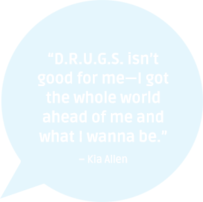 """""""D.R.U.G.S. Isn't Good For Me - I Got The Whole World Ahead Of Me And What I Wanna Be."""" - Kla Allen - Addiction Quote"""