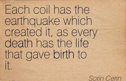 Each Coil Has The Earthquake Which Created It, As Every Death Has The Life That Gave Birth To It. - Sorin Cerin