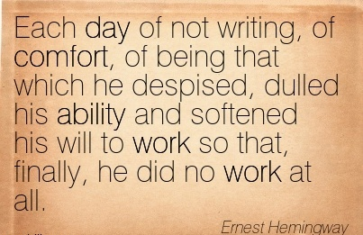 Each Day of not Writing, of Comfort, of Being That Which he Despised, Dulled his Ability and Softened his will Finally, he did no Work at all. - Ernest hemingway