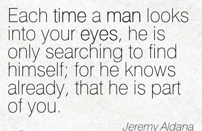 Each Time A Man Looks Into Your Eyes, He Is Only Searching To Find Himself; For He knows Already, That He Is Part Of You. - Jeremy Aldana