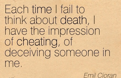 Each time I fail to think about death, I have the impression of Cheating, of deceiving someone in me. - Emil Cioran