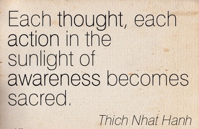 EachThought, Each Action In The Sunlight Of Awareness Becomes Sacred. - Thich Nhat Hanh