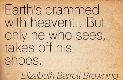 Earth's Crammed With Heaven… But Only He Who Sees, Takes Off His Shoes. - Elizabeth Barrett Browning