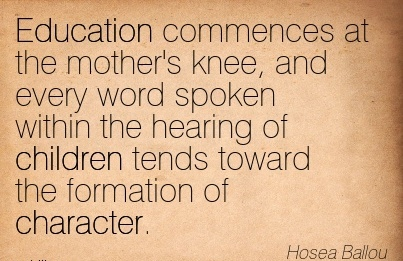 Education Commences at the Mother's Knee, and Every Word Spoken within the Hearing of Children Tends toward the Formation of Character. - Hosea Ballou