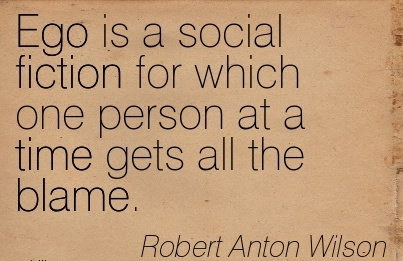 Ego Is A Social Fiction For Which One Person At A Time Gets All The Blame. - Robert Anton Wilson