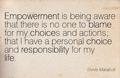 Empowerment Is Being Aware That There Is No One To Blame For My Choices And Actions That I Have A Personal Choice And Responsibility For my Life. - Steve Maraboli