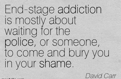 End-Stage Addiction Is Mostly About Waiting For The Police, Or Someone, To Come And Bury You In Your Shame. - David Carr