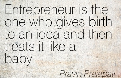 Entrepreneur Is The One Who Gives Birth To An Idea And Then Treats It Like A Baby. - PRavin Prajapati