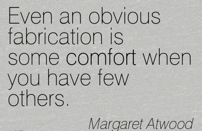 Even an obvious Fabrication is Some Comfort When You Have Few Others. - Margaret Atwood