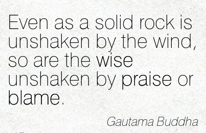 Even As A Solid Rock Is Unshaken By The Wind, So Are The Wise Unshaken By Praise Or Blame. - Gautama Buddha