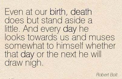 Even At Our Birth, Death Does But Stand Aside A Little. And Every Day He Looks Towards Us And Muses Somewhat To Himself Whether That Day Or The Next He Will Draw Nigh. - Robert Bolt