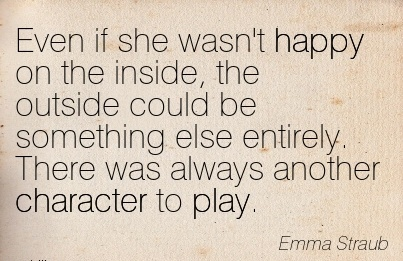 Even if she wasn't Happy on the Inside, the Outside Could be Something else Entirely. There was always Another Character to Play. - Emma Straub