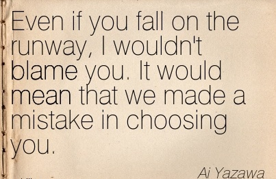 Even If You Fall On The Runway, I Wouldn't Blame You. It Would Mean That We Made A Mistake In Choosing You. - Ai Yazawa