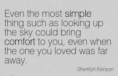 Even The Most Simple Thing Such as looking up the sky Could bring Comfort to you, Even When the one you Loved was far Away. - Sherrilyn Kenyon
