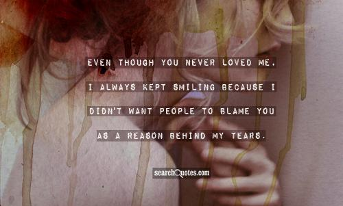 Even Though You never loved Me, I Always Kept Smiling Beacuse I Didn't Want People To Blame You As A Reason behind My Tears.