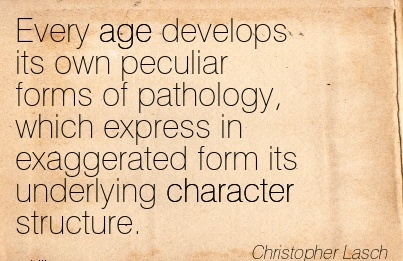 Every age Develops its own Peculiar forms of Pathology, Which Express in Exaggerated Form its Underlying Character Structure. - Christopher Lasch