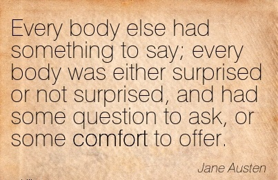 Every Body Else had Something to Say; Every Body was either Surprised or not Surprised, and had Some Question to ask, or some Comfort to Offer. - Jane Austen