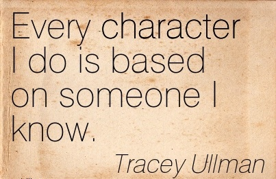 Every Character I Do is Based on Someone I Know. - Tracey Ullmamn