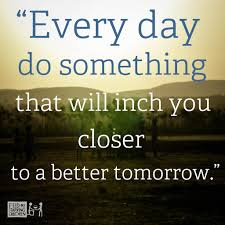Every Day Do Something That Will inch You Closer To A Better Tomorrow. - Awareness Quotes