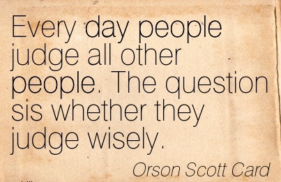 Every Day People Judge all other People. The Question sis Whether they Judge Wisely. - Orson Scott Card