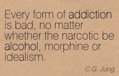 Every Form Of Addiction Is Bad, No Matter Whether The Narcotic Be Alcohol, Morphine Or Idealism. - C.G. Jung