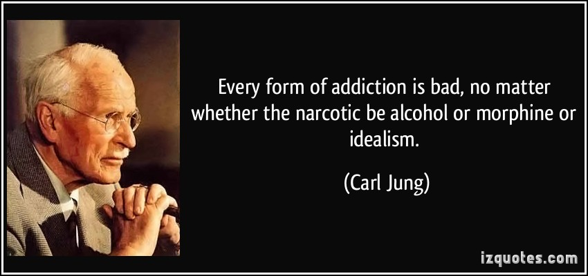 Every Form of Addiction  is Bad, No Matter Whether The Narcotic Be Alcohol or Morphine Or Idealism. - Carl Jung