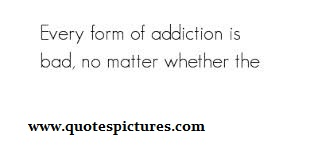 Every Form Of Addiction Is Bad, No Matter Whether The.