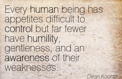 Every Human Being Has Appetites Difficult To Control But Far Fewer Have Humility, Gentleness, And An Awareness Of Their Weaknesses. - Dean Koonz