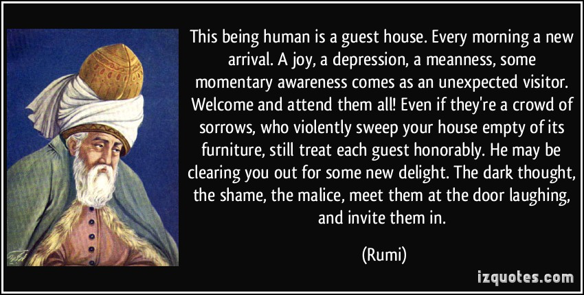 Every Morning A NEw Arrival, A Joy A Depression, A Meanness, Some Momentary Awareness Comes Come As An UnExpected Visitor…… Laughing, And Invite Them In. - Rumi