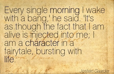 Every single Morning I wake with a bang,' he Said. 'It's as alive is Injected into me; I am a Character in a Fairytale, Bursting With Life. - Jostein Gaarder