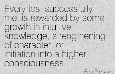 Every Test Successfully met is Rewarded by Some Growth in Intuitive Knowledge, Strengthening of Character, or Initiation Into a Higher Consciousness. - Paul Brunton