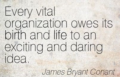 Every Vital Organization Owes Its Birth And Life To An Exciting And Daring Idea. - James Bryant Conant