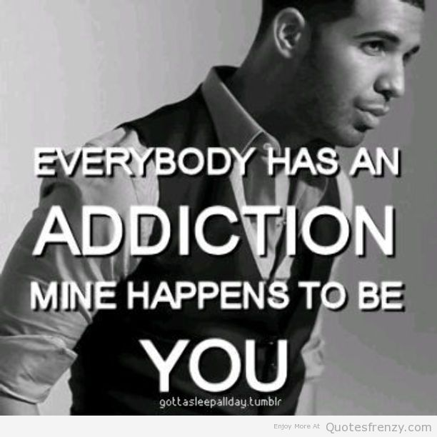 Everybody Has An Addiction Mine Happens To Be You. - Drake