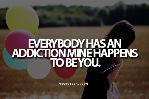Everybody Has An Addiction Mine Happens To Be You.