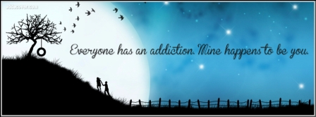 Everyone Has As Addiction. Mine Happens To Be You.