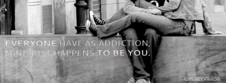 Everyone Have As Addiction, Mine Just Happens To Be You.